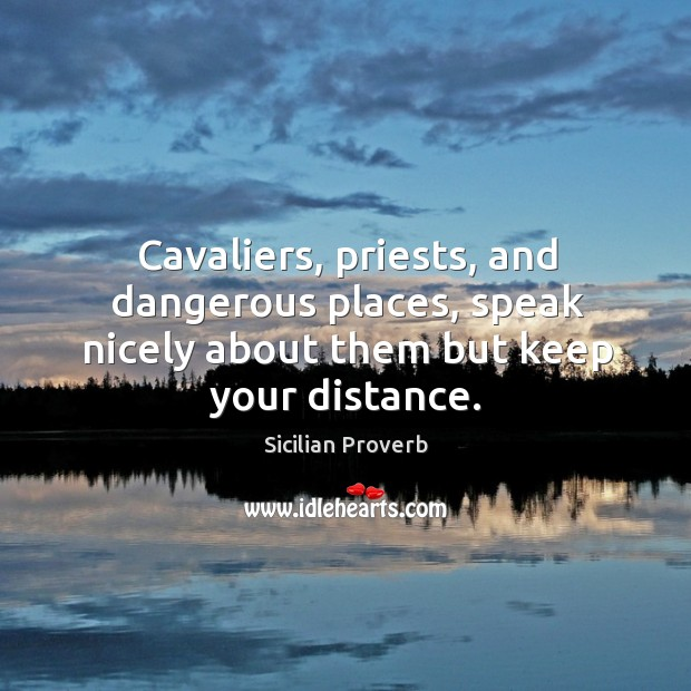 Cavaliers, priests, and dangerous places, speak nicely about them but keep your distance. Sicilian Proverbs Image