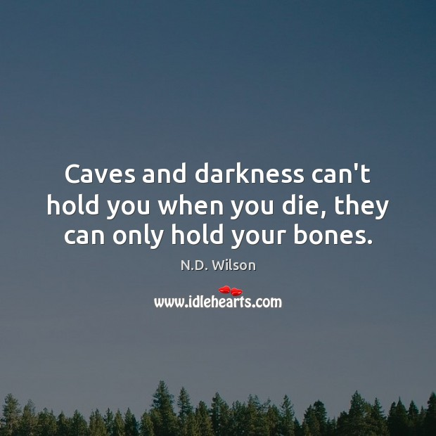 Image, Caves and darkness can't hold you when you die, they can only hold your bones.