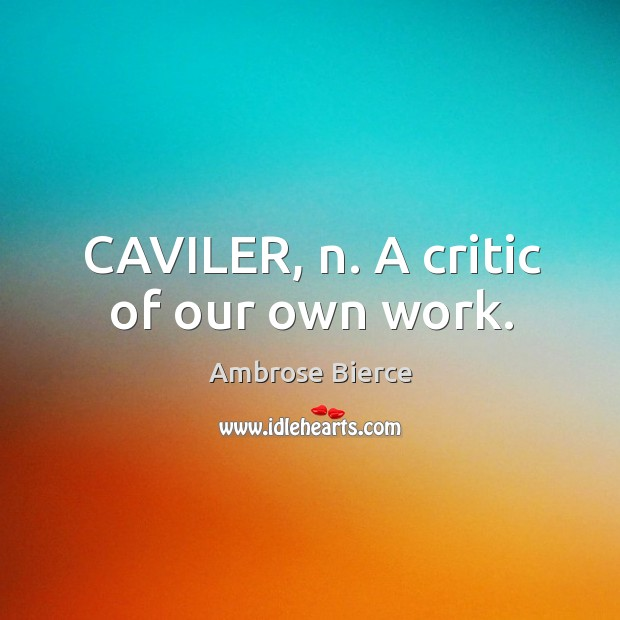 Image, CAVILER, n. A critic of our own work.
