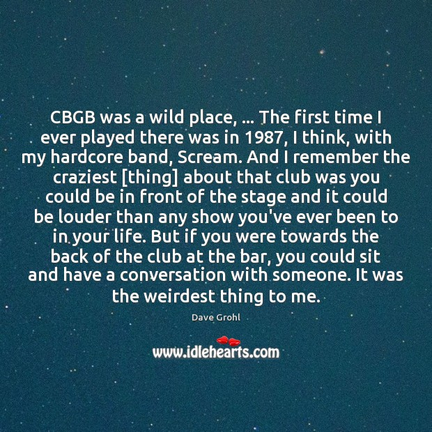 CBGB was a wild place, … The first time I ever played there Image