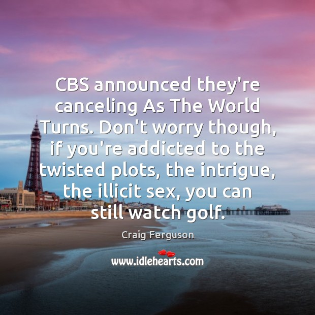 CBS announced they're canceling As The World Turns. Don't worry though, if Craig Ferguson Picture Quote
