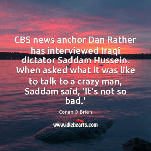CBS news anchor Dan Rather has interviewed Iraqi dictator Saddam Hussein. When Conan O'Brien Picture Quote