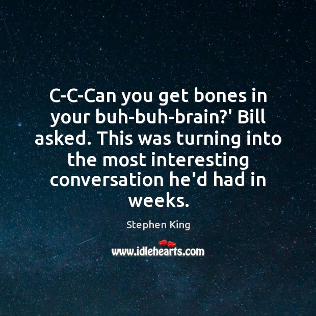 Image, C-C-Can you get bones in your buh-buh-brain?' Bill asked. This was