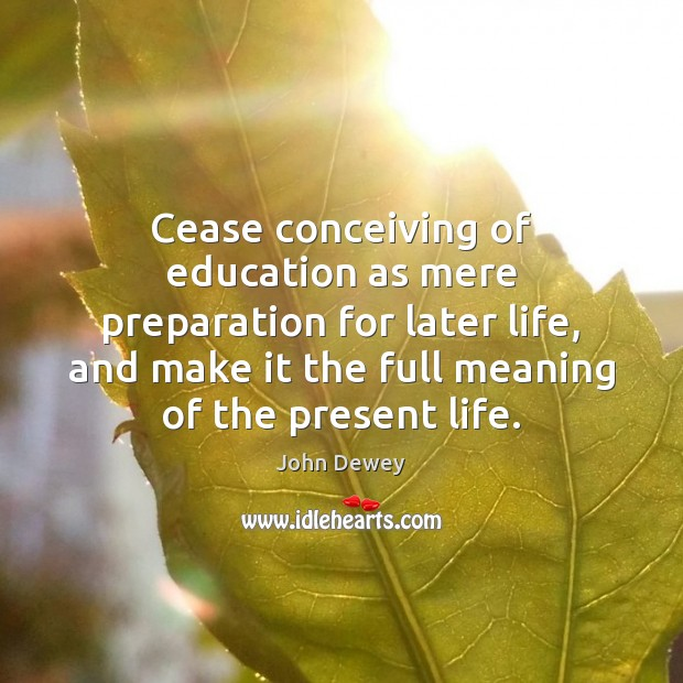 Cease conceiving of education as mere preparation for later life, and make John Dewey Picture Quote