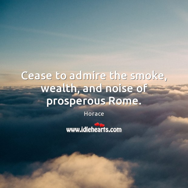Image, Cease to admire the smoke, wealth, and noise of prosperous Rome.