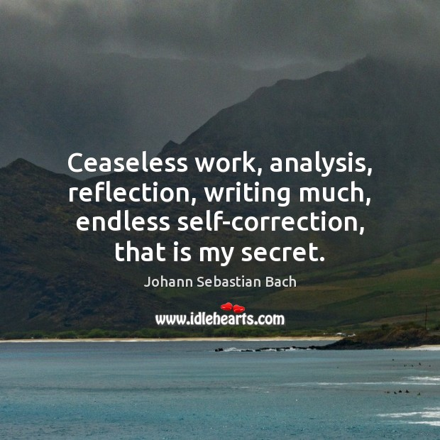 Ceaseless work, analysis, reflection, writing much, endless self-correction, that is my secret. Johann Sebastian Bach Picture Quote
