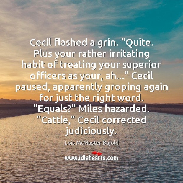 """Cecil flashed a grin. """"Quite. Plus your rather irritating habit of treating Lois McMaster Bujold Picture Quote"""