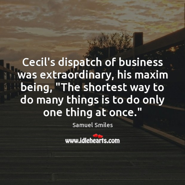 """Cecil's dispatch of business was extraordinary, his maxim being, """"The shortest way Samuel Smiles Picture Quote"""