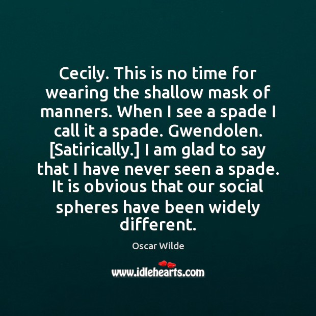 Image, Cecily. This is no time for wearing the shallow mask of manners.