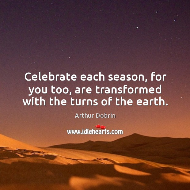 Image, Celebrate each season, for you too, are transformed with the turns of the earth.