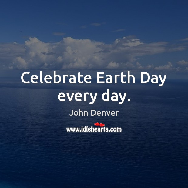 Celebrate Earth Day every day. John Denver Picture Quote