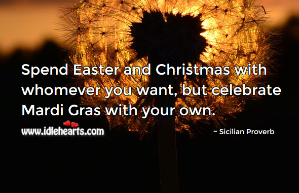 Spend easter and christmas with whomever you want, but celebrate mardi gras with your own. Sicilian Proverbs Image