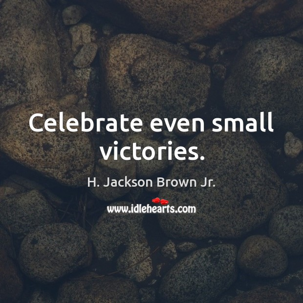 Celebrate even small victories. H. Jackson Brown Jr. Picture Quote