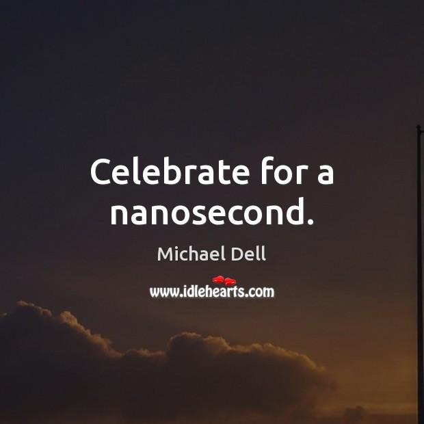 Celebrate for a nanosecond. Michael Dell Picture Quote