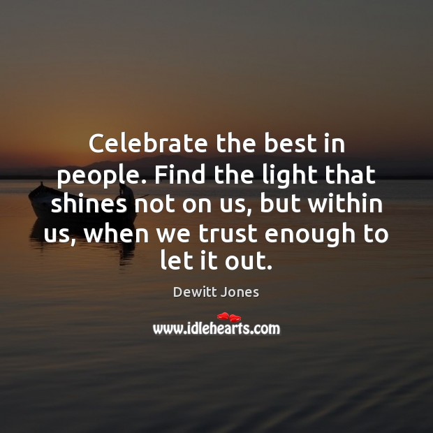 Celebrate the best in people. Find the light that shines not on Dewitt Jones Picture Quote
