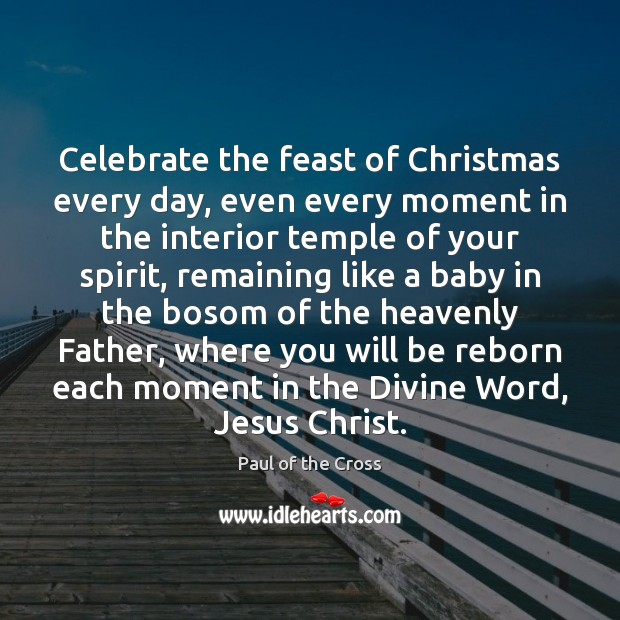 Celebrate the feast of Christmas every day, even every moment in the Paul of the Cross Picture Quote