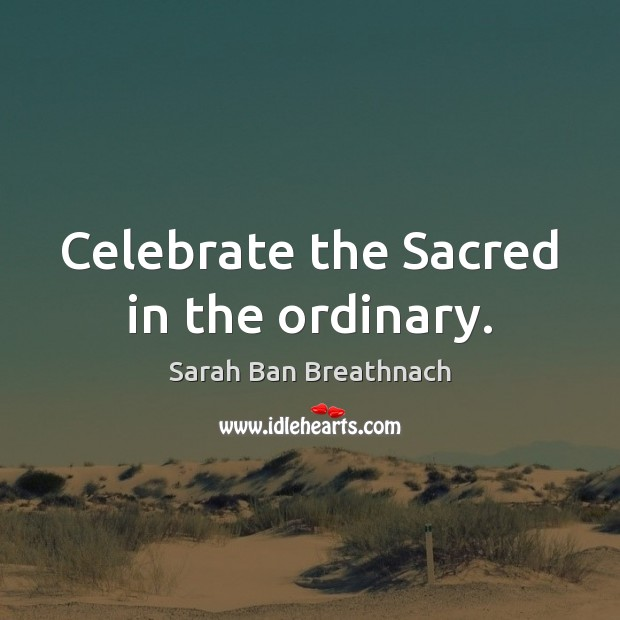Celebrate the Sacred in the ordinary. Sarah Ban Breathnach Picture Quote