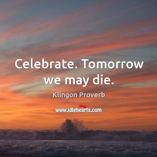 Celebrate. Tomorrow we may die. Klingon Proverbs Image
