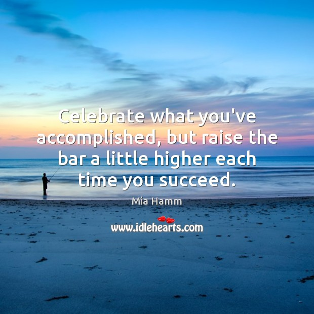Image, Celebrate what you've accomplished, but raise the bar a little higher each