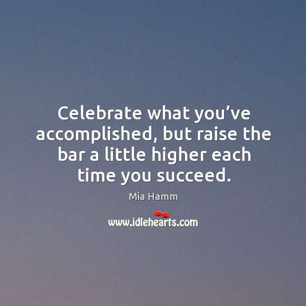 Image, Celebrate what you've accomplished, but raise the bar a little higher each time you succeed.