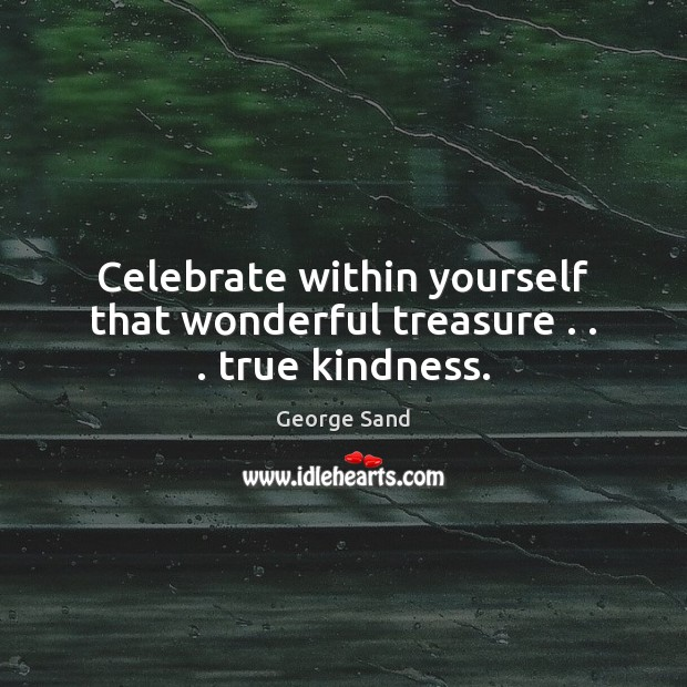 Celebrate within yourself that wonderful treasure . . . true kindness. Image