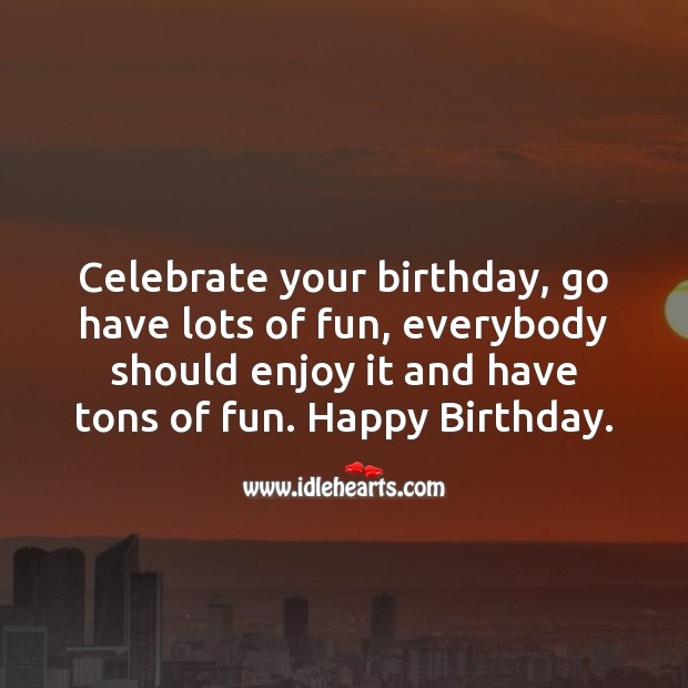 Celebrate your birthday, go have lots of fun, everybody should enjoy it and have tons of fun. Image
