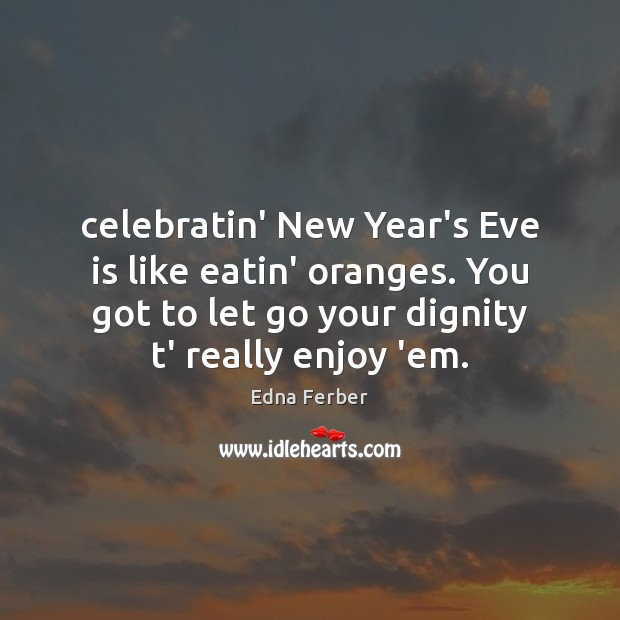 Celebratin' New Year's Eve is like eatin' oranges. You got to let Edna Ferber Picture Quote