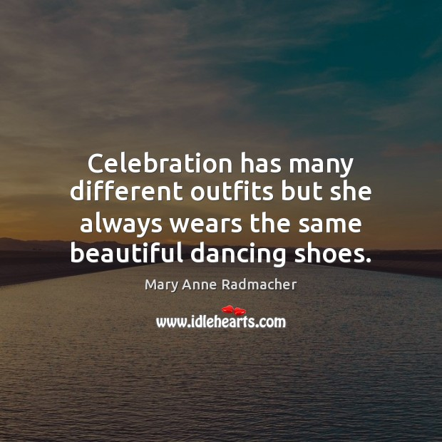 Celebration has many different outfits but she always wears the same beautiful Mary Anne Radmacher Picture Quote