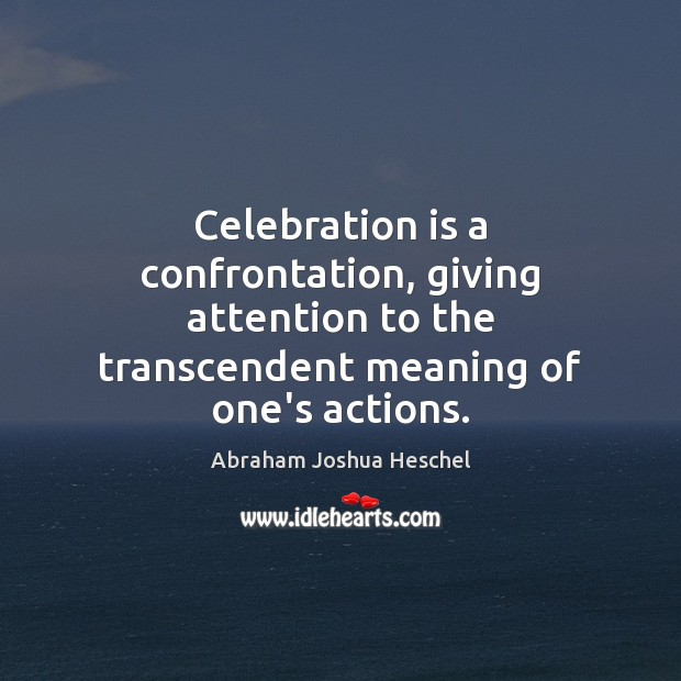 Celebration is a confrontation, giving attention to the transcendent meaning of one's Abraham Joshua Heschel Picture Quote