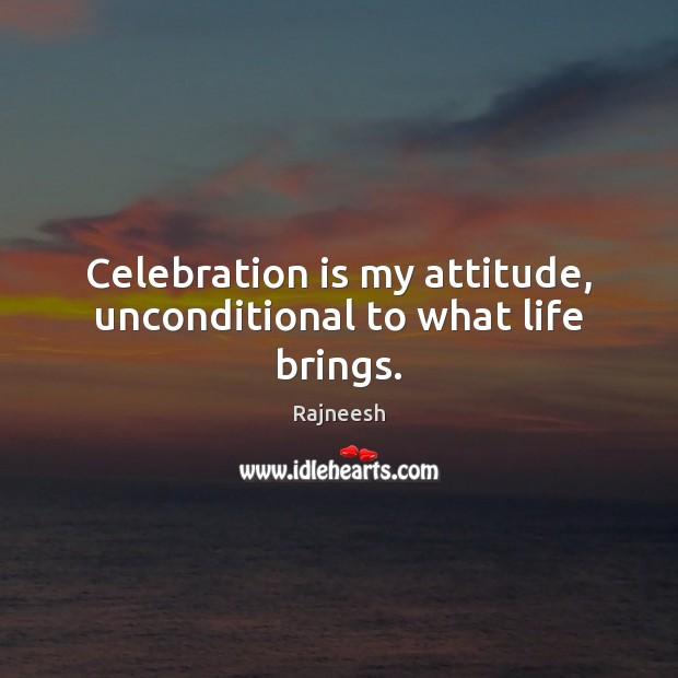 Celebration is my attitude, unconditional to what life brings. Image
