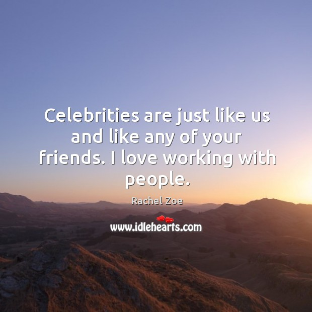 Celebrities are just like us and like any of your friends. I love working with people. Image