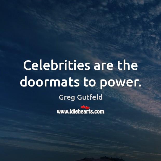 Celebrities are the doormats to power. Greg Gutfeld Picture Quote