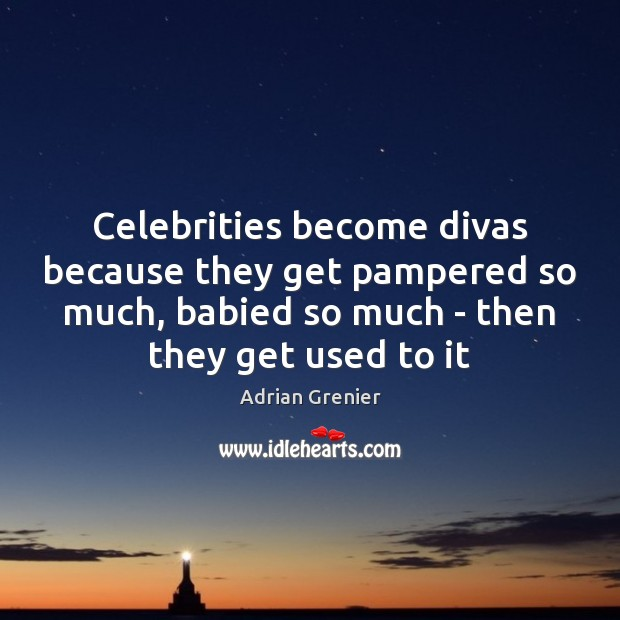 Image, Celebrities become divas because they get pampered so much, babied so much