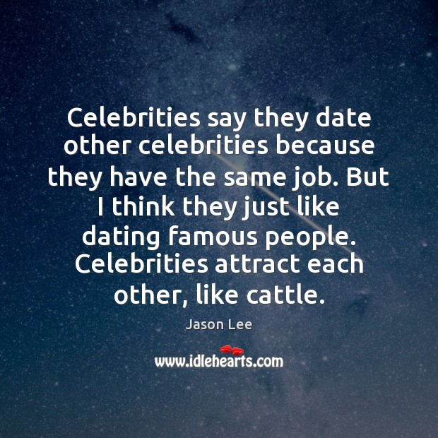Image, Celebrities say they date other celebrities because they have the same job.