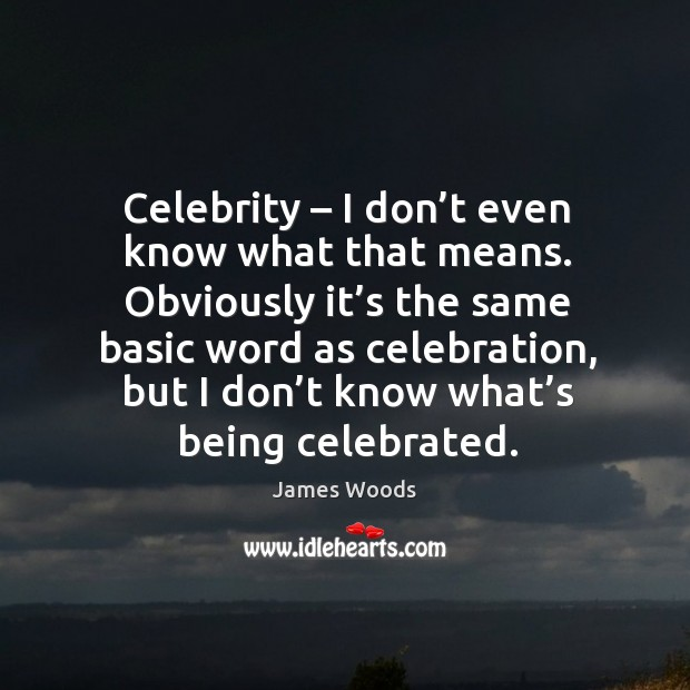 Celebrity – I don't even know what that means. James Woods Picture Quote