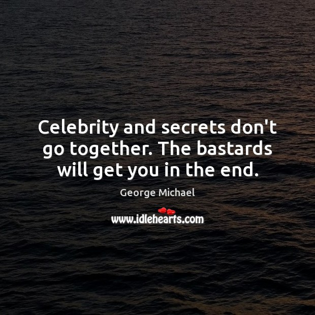 Celebrity and secrets don't go together. The bastards will get you in the end. George Michael Picture Quote