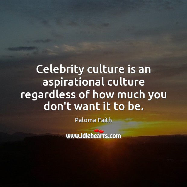 Celebrity culture is an aspirational culture regardless of how much you don't Paloma Faith Picture Quote