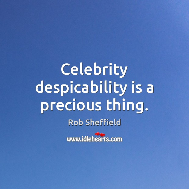 Celebrity despicability is a precious thing. Rob Sheffield Picture Quote