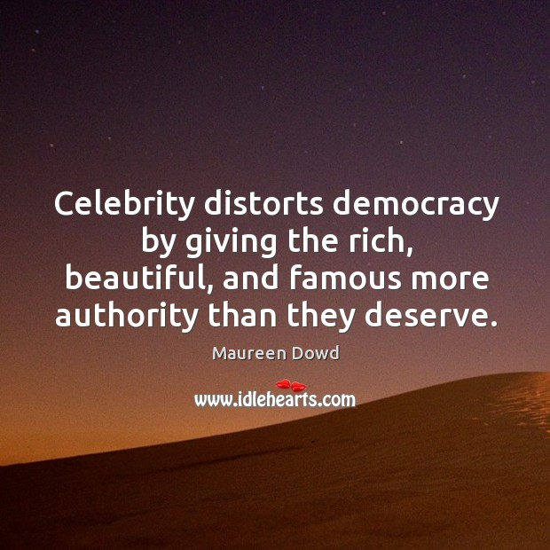 Celebrity distorts democracy by giving the rich, beautiful, and famous more authority than they deserve. Maureen Dowd Picture Quote