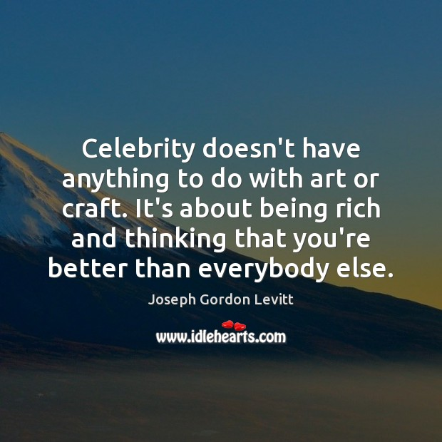 Image, Celebrity doesn't have anything to do with art or craft. It's about