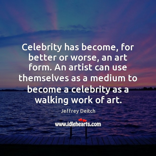 Celebrity has become, for better or worse, an art form. An artist Image