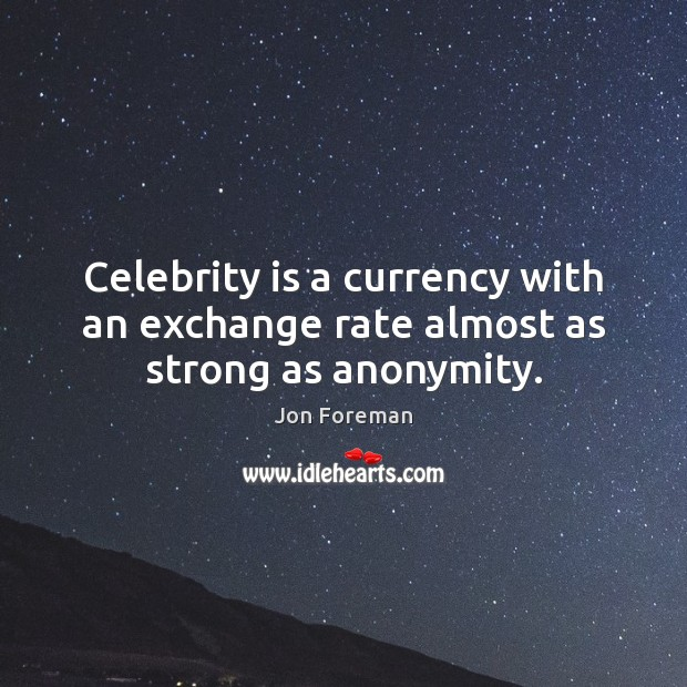 Celebrity is a currency with an exchange rate almost as strong as anonymity. Jon Foreman Picture Quote