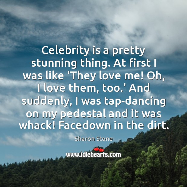 Celebrity is a pretty stunning thing. At first I was like 'They Image