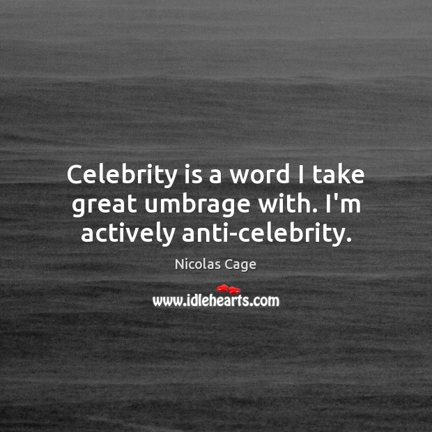 Celebrity is a word I take great umbrage with. I'm actively anti-celebrity. Nicolas Cage Picture Quote