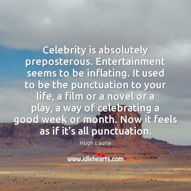 Celebrity is absolutely preposterous. Entertainment seems to be inflating. It used to Image