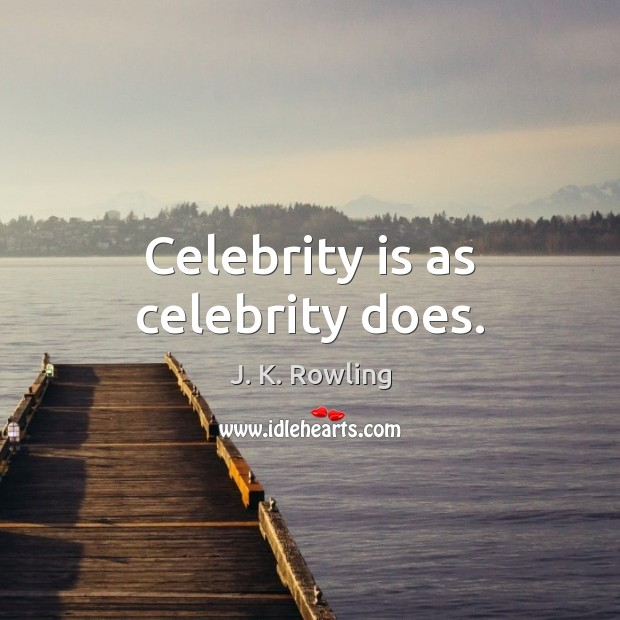 Celebrity is as celebrity does. Image