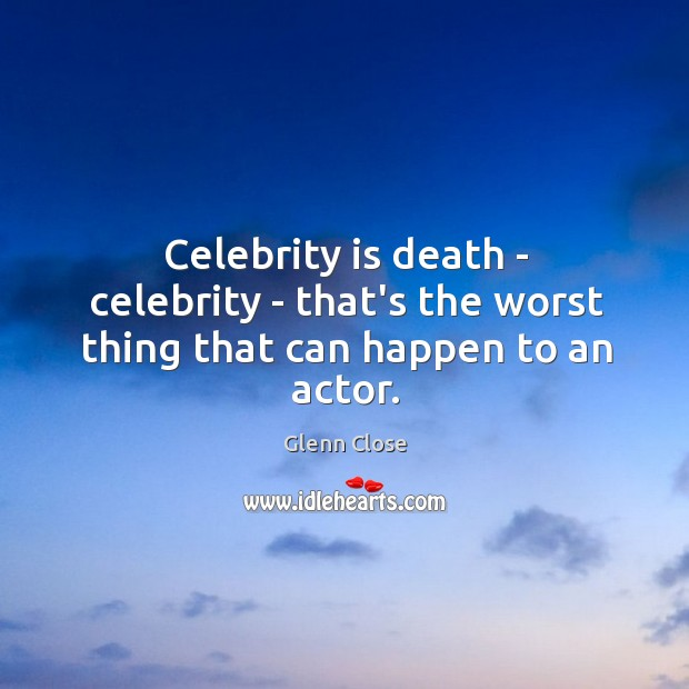 Image, Celebrity is death – celebrity – that's the worst thing that can happen to an actor.