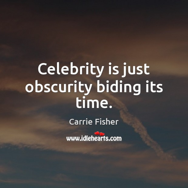 Celebrity is just obscurity biding its time. Carrie Fisher Picture Quote