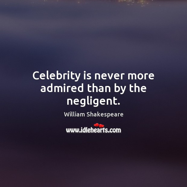 Image, Celebrity is never more admired than by the negligent.