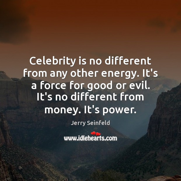 Celebrity is no different from any other energy. It's a force for Jerry Seinfeld Picture Quote